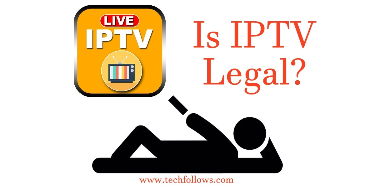 Is IPTV Legal? Are IPTV Subscriptions Legal? - Tech Follows